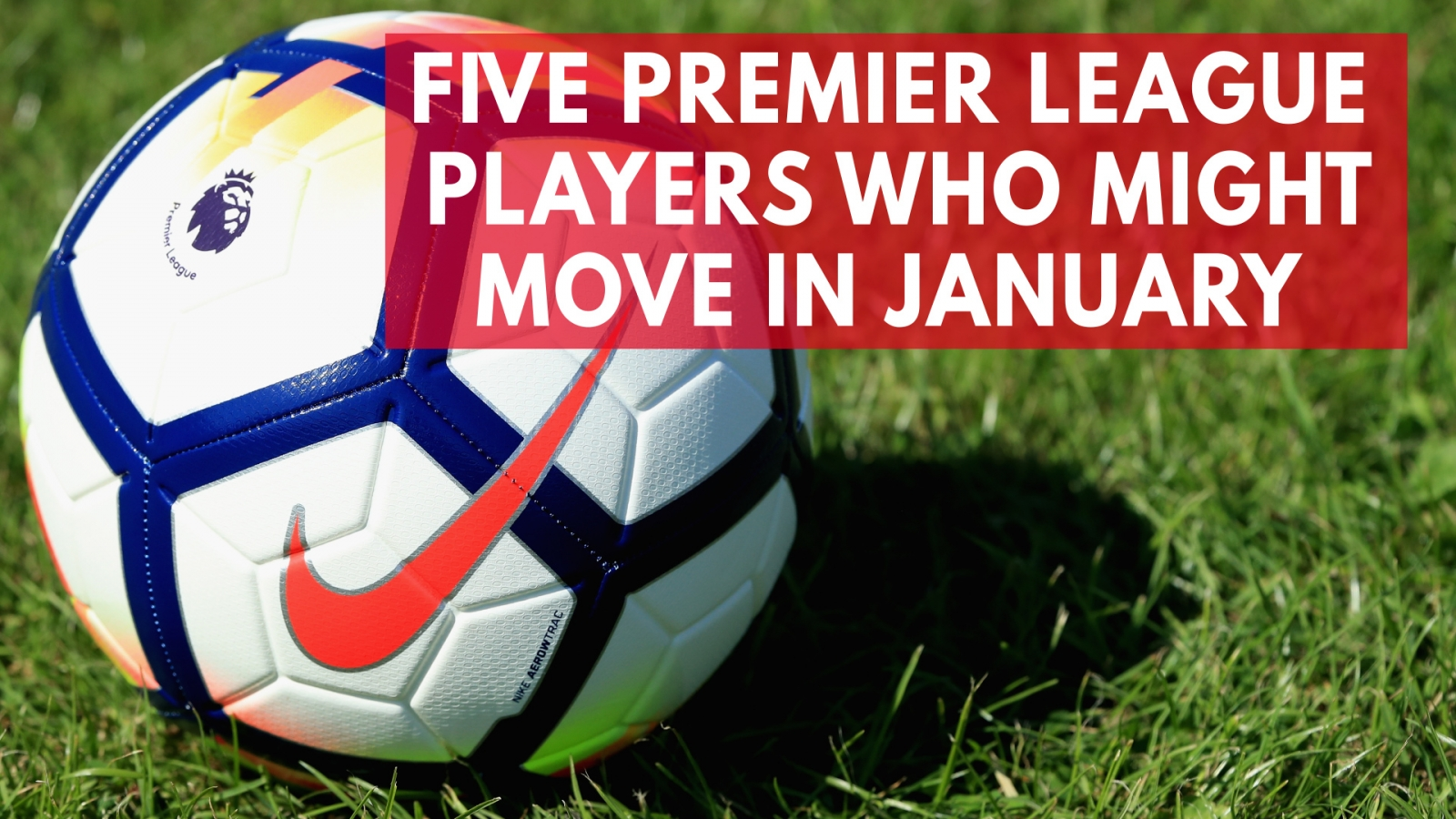 five-premier-league-players-who-might-move-in-january